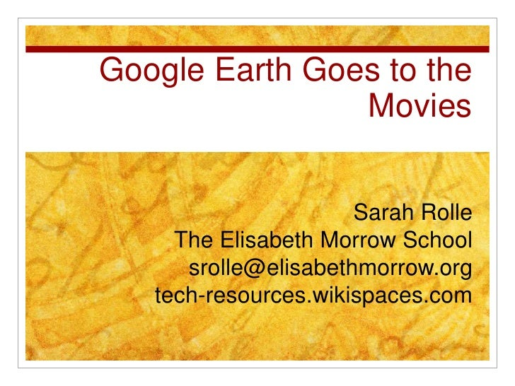 Google Earth Goes to the Movies<br />Sarah Rolle<br />The Elisabeth Morrow School<br />srolle@elisabethmorrow.org<br />tec...