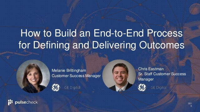 201 8 Melanie Brittingham Customer Success Manager How to Build an End-to-End Process for Defining and Delivering Outcomes...