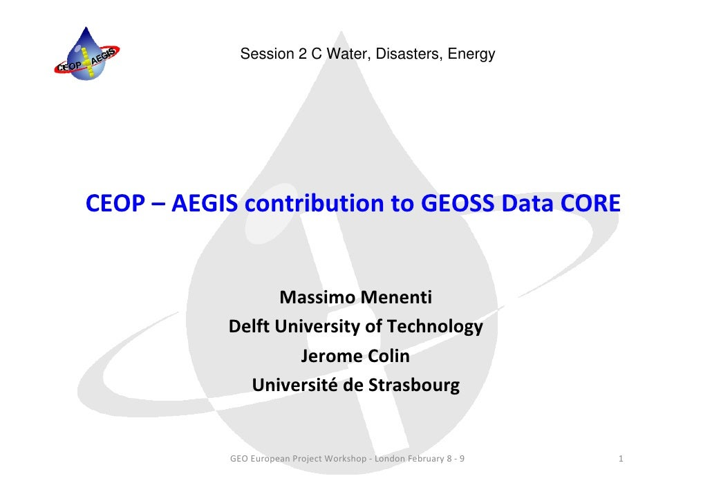 Session 2 C Water, Disasters, EnergyCEOP – AEGIS contribution to GEOSS Data CORE                 Massimo Menenti          ...