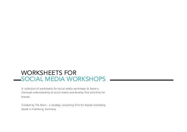 WORKSHEETS FOR SOCIAL MEDIA WORKSHOPS A collection of worksheets for social media workshops to foster a thorough understan...
