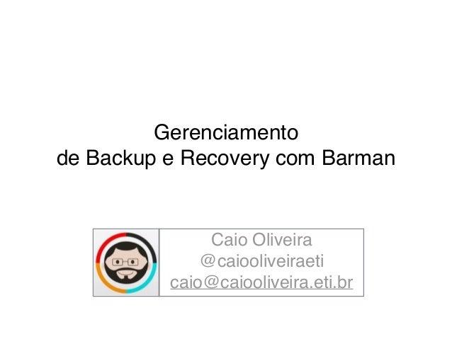Gerenciamento !  de Backup e Recovery com Barman  Caio Oliveira!  @caiooliveiraeti!  caio@caiooliveira.eti.br!