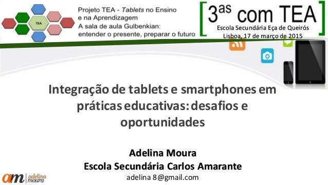Integração de tablets e smartphones em práticaseducativas:desafios e oportunidades Adelina Moura Escola Secundária Carlos ...