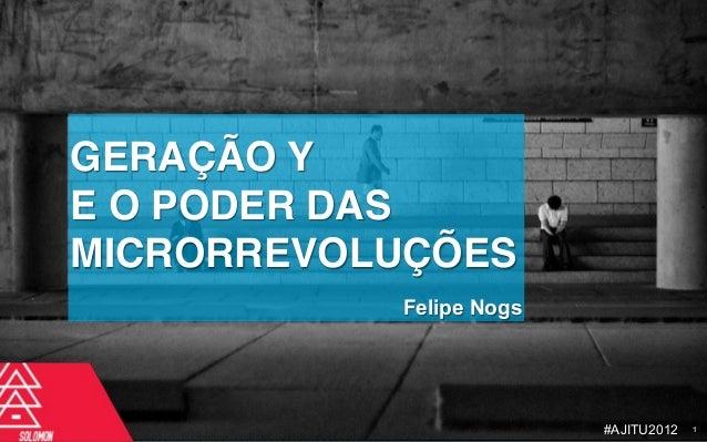 GERAÇÃO YE O PODER DASMICRORREVOLUÇÕES           Felipe Nogs                         #AJITU2012   1
