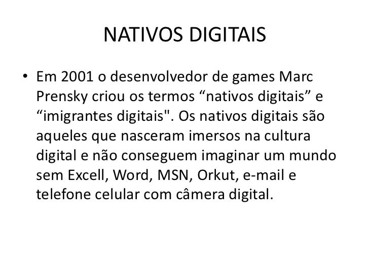 """NATIVOS DIGITAIS• Em 2001 o desenvolvedor de games Marc  Prensky criou os termos """"nativos digitais"""" e  """"imigrantes digitai..."""