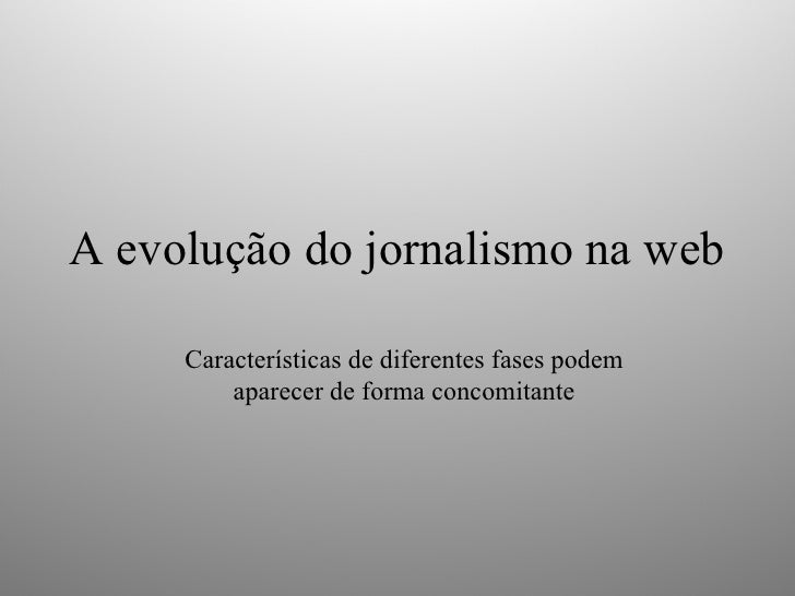 A evolução do jornalismo na web Características de diferentes fases podem aparecer de forma concomitante