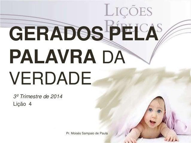GERADOS PELA PALAVRA DA VERDADE 3º Trimestre de 2014 Lição 4 Pr. Moisés Sampaio de Paula