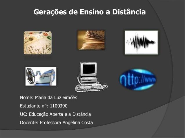 Gerações de Ensino a Distância Nome: Maria da Luz Simões Estudante nº: 1100390 UC: Educação Aberta e a Distância Docente: ...