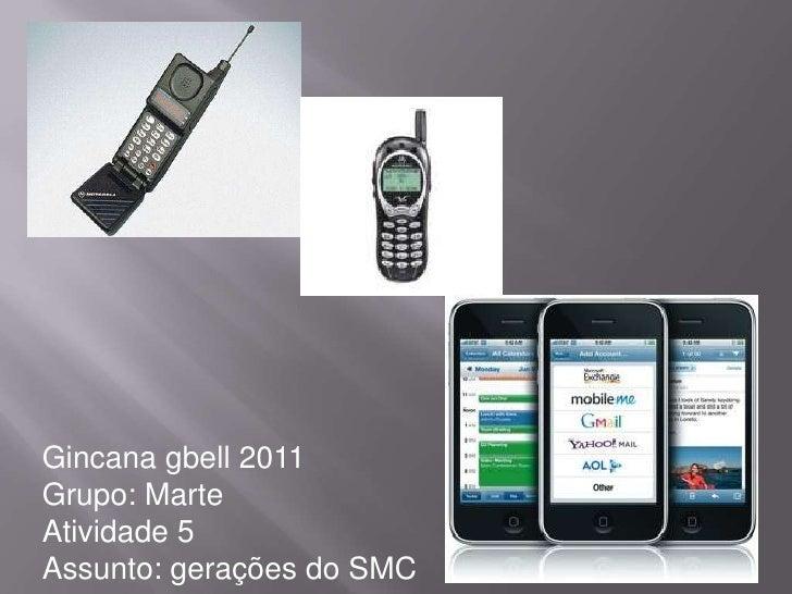 Gincana gbell 2011<br />Grupo: Marte<br />Atividade 5<br />Assunto: gerações do SMC<br />