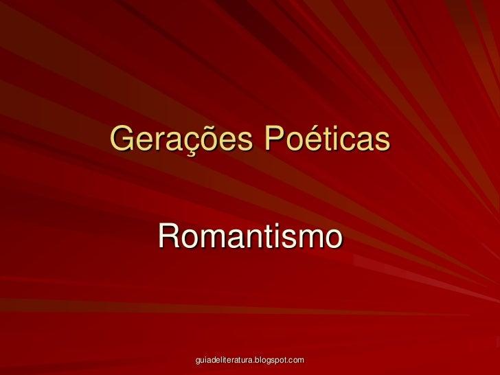 Gerações Poéticas<br />Romantismo<br />guiadeliteratura.blogspot.com<br />