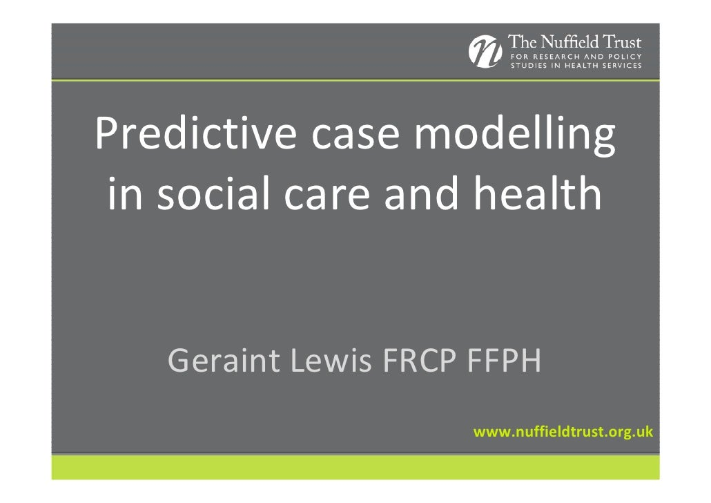 Predictive case modelling in social care and health   Geraint Lewis FRCP FFPH                     www.nuffieldtrust.org.uk