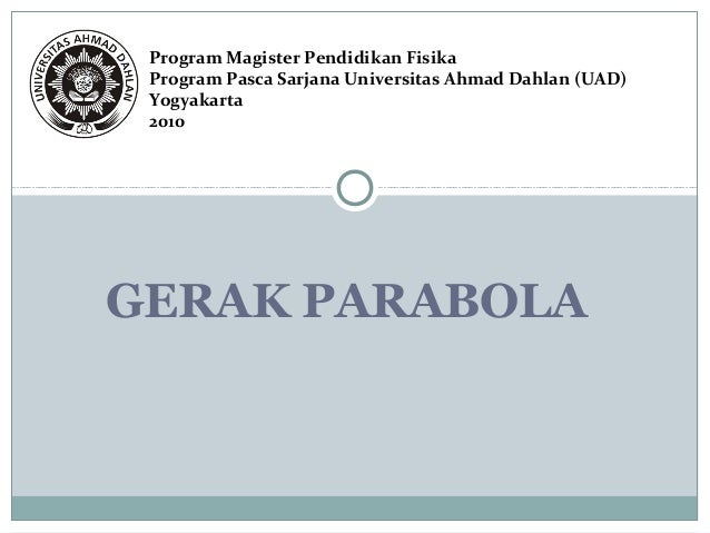 Program Magister Pendidikan Fisika  Program Pasca Sarjana Universitas Ahmad Dahlan (UAD)  Yogyakarta  2010  GERAK PARABOLA