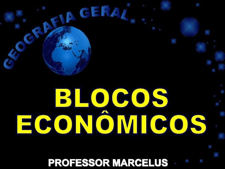 PROFESSOR MARCELUS BLOCOS ECONÔMICOS GEOGRAFIA GERAL