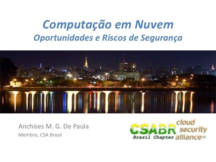 Computação em Nuvem          Oportunidades e Riscos de Segurança Anchises M. G. De Paula Membro,...