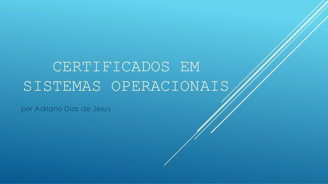 CERTIFICADOS EM SISTEMAS OPERACIONAIS por Adriano Dias de Jesus