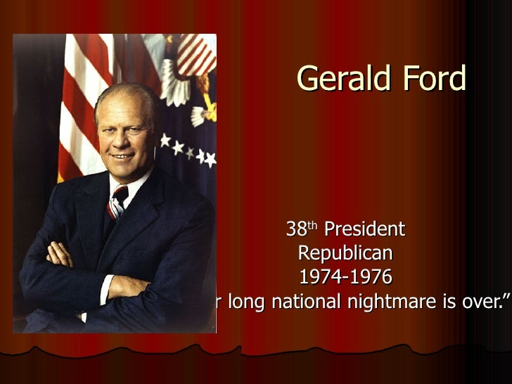 """Gerald Ford 38 th  President Republican 1974-1976 """" Our long national nightmare is over."""""""