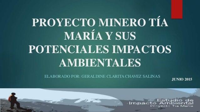 PROYECTO MINERO TÍA MARÍA Y SUS POTENCIALES IMPACTOS AMBIENTALES ELABORADO POR: GERALDINE CLARITA CHAVEZ SALINAS JUNIO 2015