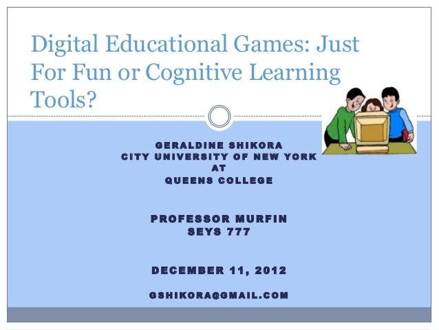 Digital Educational Games: JustFor Fun or Cognitive LearningTools?                G E RALDINE S H I KORA        C I T Y U ...