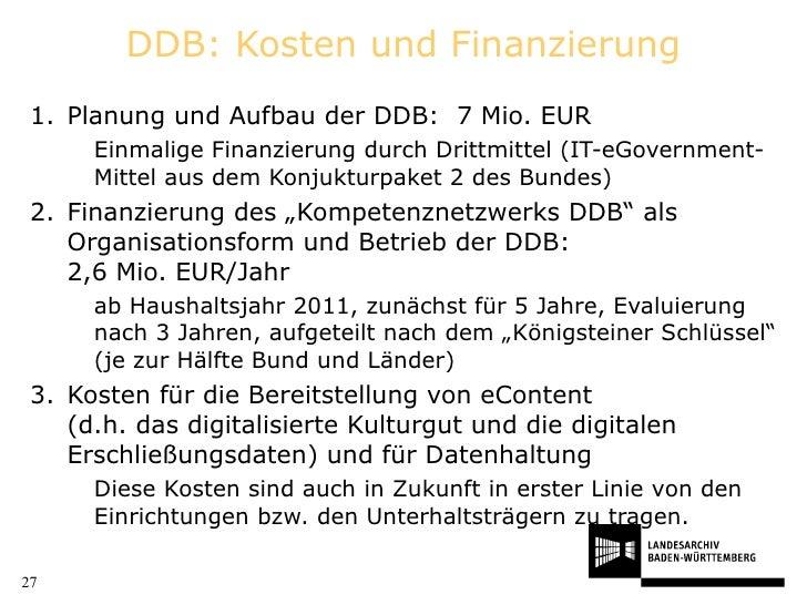 DDB: Kosten und Finanzierung <ul><li>Planung und Aufbau der DDB:  7 Mio. EUR </li></ul><ul><ul><li>Einmalige Finanzierung ...