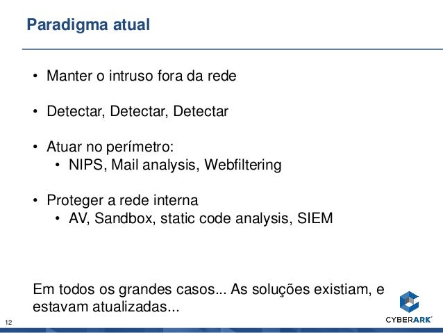12 Paradigma atual • Manter o intruso fora da rede • Detectar, Detectar, Detectar • Atuar no perímetro: • NIPS, Mail analy...
