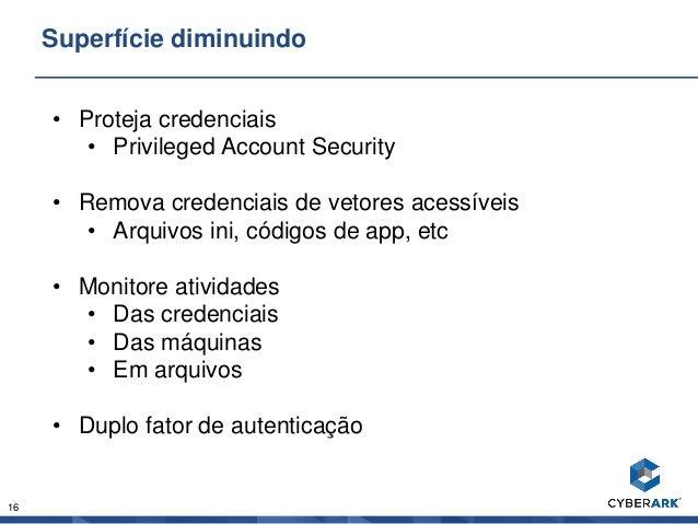16 Superfície diminuindo • Proteja credenciais • Privileged Account Security • Remova credenciais de vetores acessíveis • ...