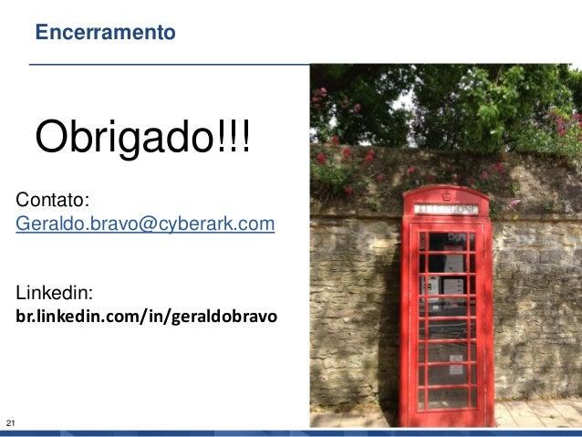 21 Encerramento Obrigado!!! Contato: Geraldo.bravo@cyberark.com Linkedin: br.linkedin.com/in/geraldobravo