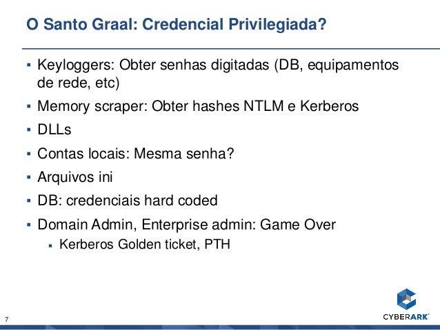 7 O Santo Graal: Credencial Privilegiada? ▪ Keyloggers: Obter senhas digitadas (DB, equipamentos de rede, etc) ▪ Memory sc...