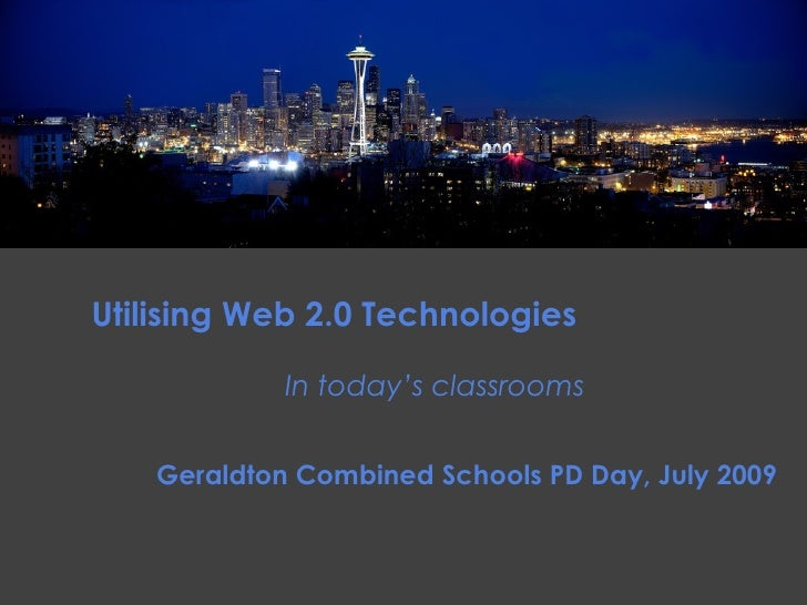 Utilising Web 2.0 Technologies               In today's classrooms       Geraldton Combined Schools PD Day, July 2009
