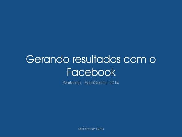 Gerando resultados com o Facebook Workshop . ExpoGestão 2014 Rolf Scholz Neto