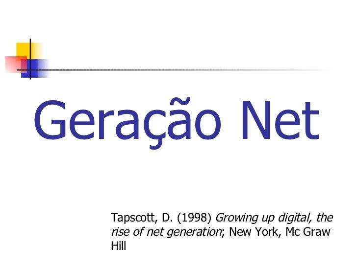 Geração Net Tapscott, D. (1998)  Growing up digital, the rise of net generation ; New York, Mc Graw Hill