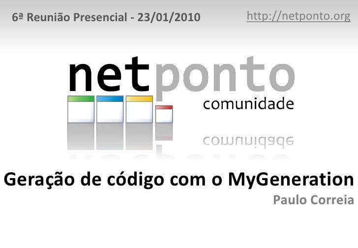 http://netponto.org<br />6ª Reunião Presencial - 23/01/2010<br />Geração de código com o MyGenerationPaulo Correia<br />