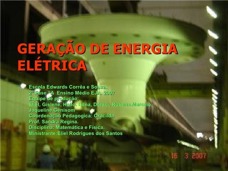 """GERAÇÃO DE ENERGIA ELÉTRICA Escola Edwards Corrêa e Souza. 2° Fase """"A  Ensino Médio EJA. 2007 Equipe de produção: Eliel, G..."""
