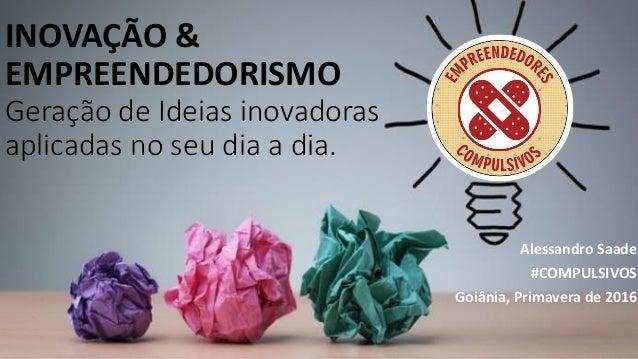 INOVAÇÃO & EMPREENDEDORISMO Geração de Ideias inovadoras aplicadas no seu dia a dia. Alessandro Saade #COMPULSIVOS Goiânia...
