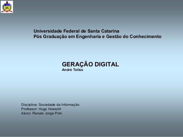GERAÇÃO DIGITAL André Telles Universidade Federal de Santa Catarina Pós Graduação em Engenharia e Gestão do Conhecimento D...