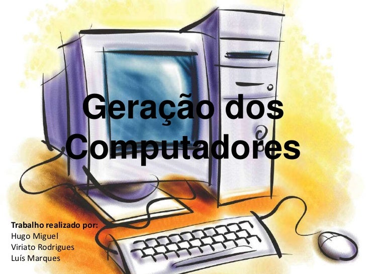 Geração dos              ComputadoresTrabalho realizado por:Hugo MiguelViriato RodriguesLuís Marques