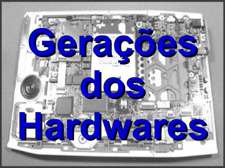 Gerações   dos Hardwares