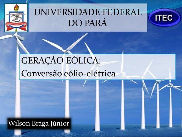 UNIVERSIDADE FEDERAL              DO PARÁ    GERAÇÃO EÓLICA:    Conversão eólio-elétricaWilson Braga Júnior