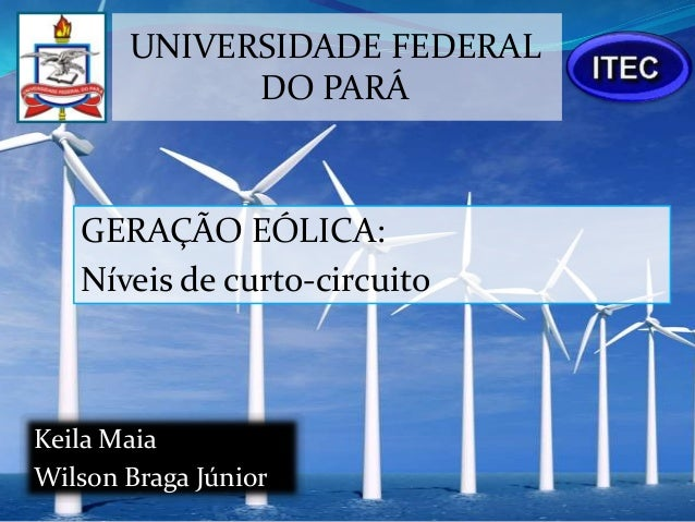UNIVERSIDADE FEDERAL             DO PARÁ   GERAÇÃO EÓLICA:   Níveis de curto-circuitoKeila MaiaWilson Braga Júnior