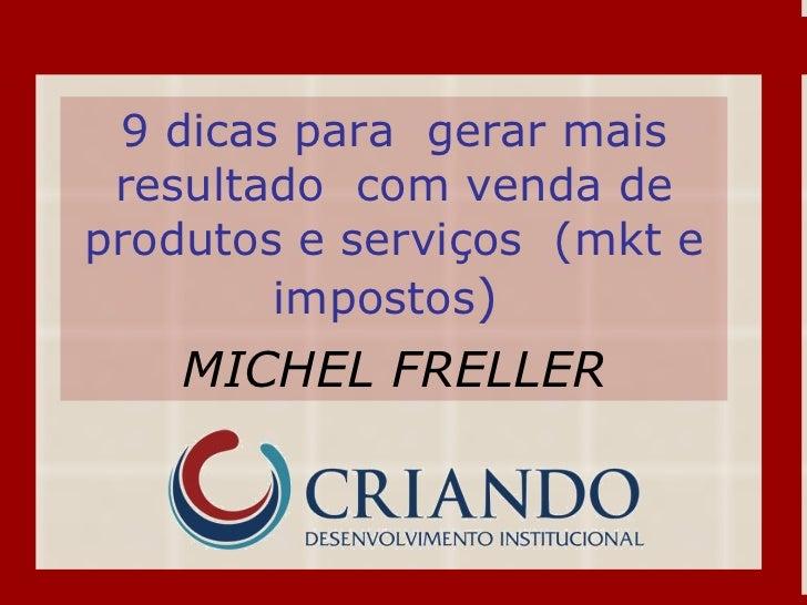 9 dicas para  gerar mais resultado  com venda de produtos e serviços  (mkt e impostos )   MICHEL FRELLER