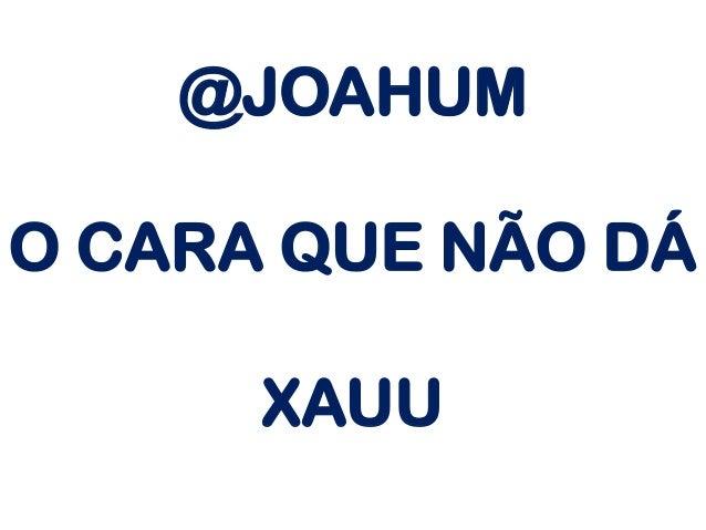 @JOAHUM O CARA QUE NÃO DÁ XAUU