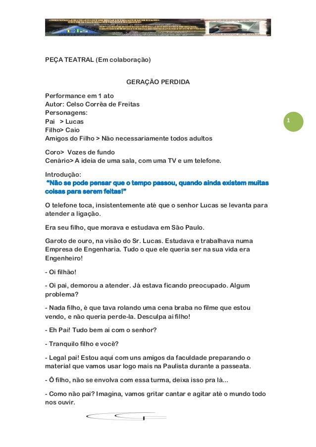 1PEÇA TEATRAL (Em colaboração)GERAÇÃO PERDIDAPerformance em 1 atoAutor: Celso Corrêa de FreitasPersonagens:Pai > LucasFilh...