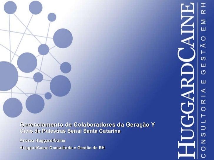 Gerenciamento de Colaboradores da Geração Y Ciclo de Palestras Senai Santa Catarina  Andrea Huggard-Caine HuggardCaine Con...