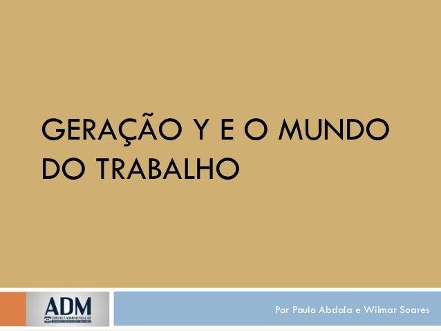 GERAÇÃO Y E O MUNDODO TRABALHO            Por Paulo Abdala e Wilmar Soares