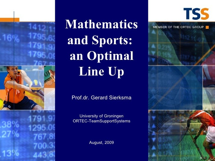 Mathematics and Sports:  an Optimal Line Up Prof.dr. Gerard Sierksma University of Groningen ORTEC-TeamSupportSystems Augu...