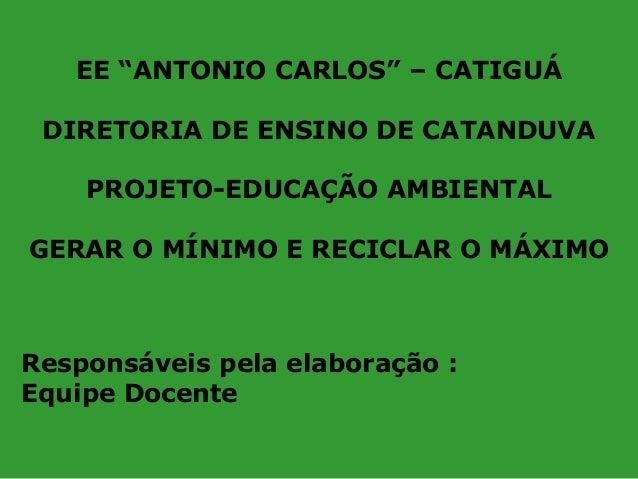 """EE """"ANTONIO CARLOS"""" – CATIGUÁ DIRETORIA DE ENSINO DE CATANDUVA PROJETO-EDUCAÇÃO AMBIENTAL GERAR O MÍNIMO E RECICLAR O MÁXI..."""