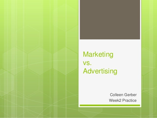 Marketing vs. Advertising Colleen Gerber Week2 Practice