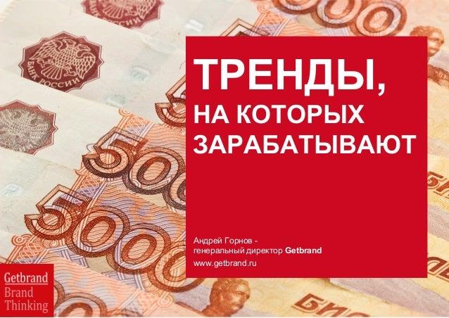 ТРЕНДЫ, НА КОТОРЫХ ЗАРАБАТЫВАЮТ Андрей Горнов - генеральный директор Getbrand www.getbrand.ru