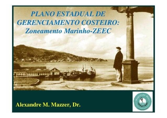 Alexandre M. Mazzer, Dr. PLANO ESTADUAL DE GERENCIAMENTO COSTEIRO: Zoneamento Marinho-ZEEC