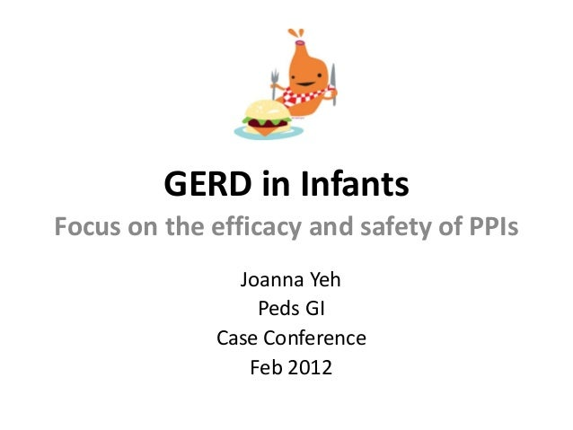 GERD in Infants Focus on the efficacy and safety of PPIs Joanna Yeh Peds GI Case Conference Feb 2012