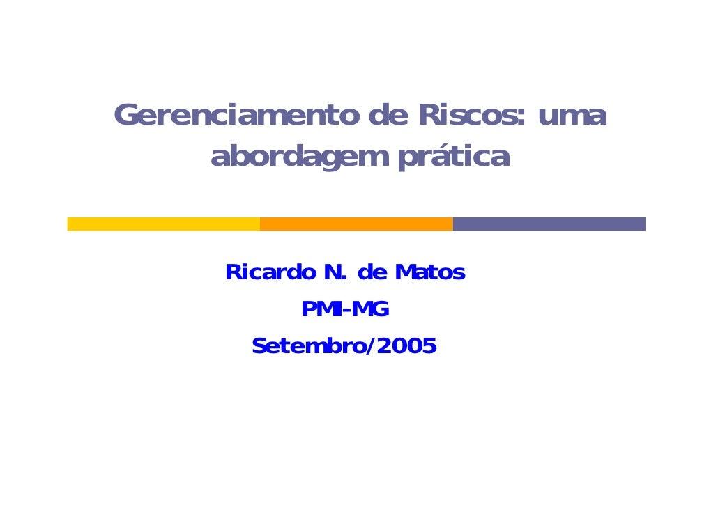Gerenciamento de Riscos: uma      abordagem prática         Ricardo N. de Matos             PMI-MG         Setembro/2005