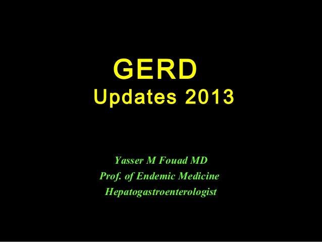 GERD  Updates 2013 Yasser M Fouad MD Prof. of Endemic Medicine Hepatogastroenterologist